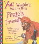 You Wouldn't Want to Be a Pirate's Prisoner! by John Malam