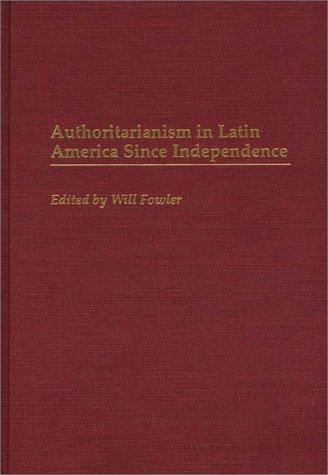 Authoritarianism in Latin America Since Independence by Will Fowler