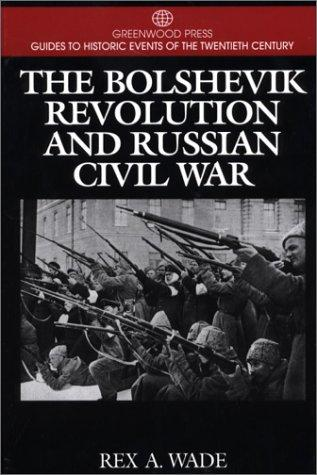 The Bolshevik Revolution and Russian Civil War by Rex A. Wade