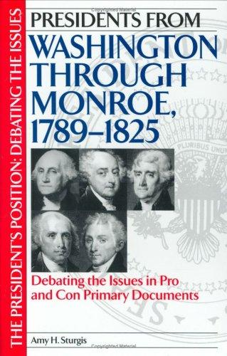 Presidents from Washington through Monroe, 1789-1825: Debating the Issues in Pro and Con Primary Documents (The President's Position: Debating the Issues) by Amy H. Sturgis