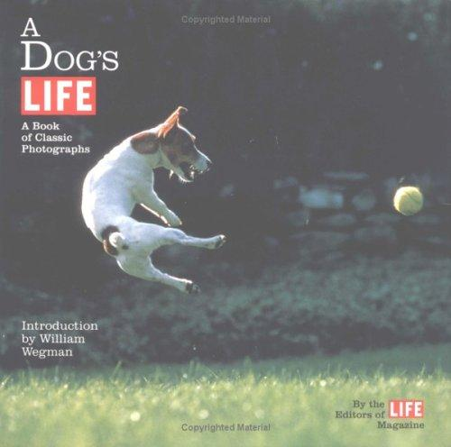 A dog's life by by the editors of Life magazine ; with an introduction by William Wegman.